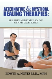 ALTERNATIVE & MYSTICAL HEALING THERAPIES - ARE THEY MEDICALLY SOUND & SPIRITUALLY SAFE?? ebook by Edwin A. Noyes, MD;MPH