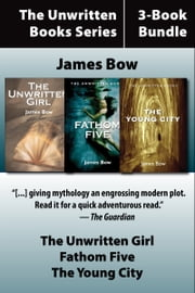 The Unwritten Books 3-Book Bundle - The Unwritten Girl / The Young City / Fathom Five ebook by James Bow