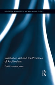 Installation Art and the Practices of Archivalism ebook by David Houston Jones