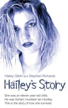 Hailey's Story - She Was an Eleven-Year-Old Child. He Was Soham Murderer Ian Huntley. This is the Story of How She Survived ebook by Hailey Giblin, Stephen Richards