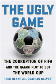 The Ugly Game - The Corruption of FIFA and the Qatari Plot to Buy the World Cup ebook by Heidi Blake,Jonathan Calvert