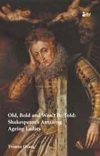 Old, Bold and Won't Be Told - Shakespeare's Amazing Ageing Ladies ebook by Yvonne Oram