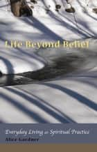 Life Beyond Belief, Everyday Living as Spiritual Practice ebook by Alice Gardner
