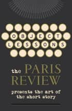 Object Lessons - The Paris Review Presents the Art of the Short Story ebook by Random House