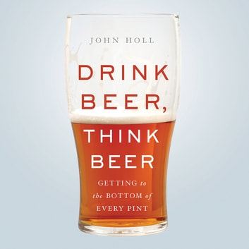Drink Beer, Think Beer - Getting to the Bottom of Every Pint audiobook by John Holl
