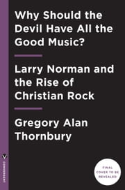 Why Should the Devil Have All the Good Music? - Larry Norman and the Perils of Christian Rock ebook by Gregory Thornbury