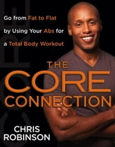 The Core Connection - Go from Fat to Flat by Using Your Abs for a Total Body Workout ebook by Chris Robinson