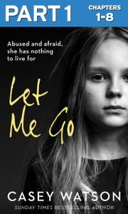 Let Me Go: Part 1 of 3: Abused and Afraid, She Has Nothing to Live for ebook by Casey Watson