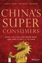 China's Super Consumers - What 1 Billion Customers Want and How to Sell it to Them ebook by Savio Chan, Michael Zakkour