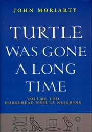 Turtle Was Gone a Long Time Volume 2 - Horsehead Nebula Neighing ebook by John Moriarty