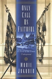 Only Call Us Faithful - A Novel of the Union Underground ebook by Marie Jakober