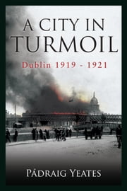 A City in Turmoil – Dublin 1919–1921: The War of Independence ebook by Pádraig    Yeates