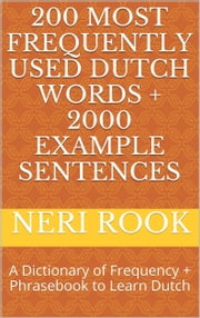 200 Most Frequently Used Dutch Words + 2000 Example Sentences: A Dictionary of Frequency + Phrasebook to Learn Dutch ebook by Neri Rook