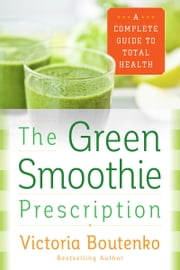 The Green Smoothie Prescription - A Complete Guide to Total Health ebook by Victoria Boutenko