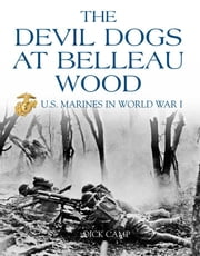The Devil Dogs at Belleau Wood: U.S. Marines in World War I - U.S. Marines in World War I ebook by Dick Camp