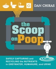 The Poop on Scoop - Safely Capturing and Recycling the Nutrients in Greywater, Humanure, and Urine ebook by Dan Chiras