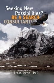 SEEKING NEW POSSIBILITIES? BE A SEARCH CONSULTANT! ebook by Terre Davis, PhD