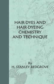 Hair-Dyes And Hair-Dyeing Chemistry And Technique ebook by H. Stanley Redgrove