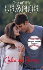Out of His League - A Boston Baseball Romance ebook by Cathryn Parry