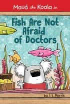 Fish Are Not Afraid of Doctors ebook by J. E. Morris, J. E. Morris