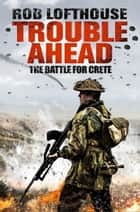 Trouble Ahead - The Battle for Crete ebook by Rob Lofthouse