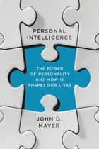 Personal Intelligence - The Power of Personality and How It Shapes Our Lives ebook by John D. Mayer