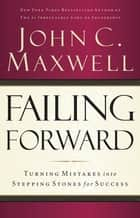 Failing Forward - Turning Mistakes into Stepping Stones for Success ebook by John Maxwell