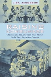 Raising Consumers - Children and the American Mass Market in the Early Twentieth Century ebook by Lisa Jacobson