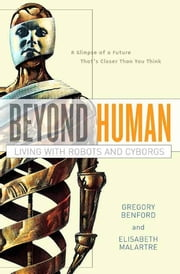 Beyond Human - Living with Robots and Cyborgs ebook by Elisabeth Malartre, Gregory Benford