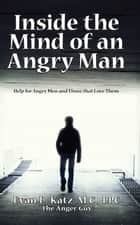Inside the Mind of an Angry Man: Help for Angry Men and Those That Love Them ebook by Evan L. Katz, M.C., LPC