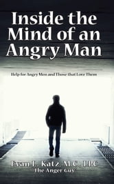 Inside the Mind of an Angry Man: Help for Angry Men and Those That Love Them ebook by Evan L. Katz,M.C.,LPC