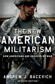 The New American Militarism - How Americans Are Seduced by War ebook by Andrew J. Bacevich