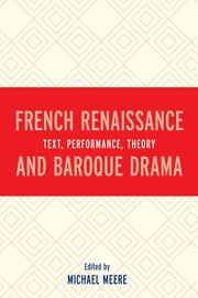 French Renaissance and Baroque Drama - Text, Performance, Theory ebook by Michael Meere, Sara Beam, Christian Biet,...