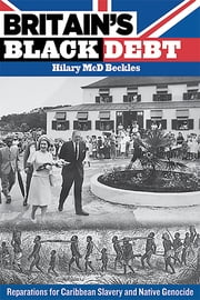 Britain's Black Debt: Reparations for Caribbean Slavery and Native Genocide ebook by Hilary McD. Beckles