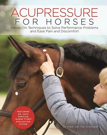 Acupressure for Horses - Hands-On Techniques to Solve Performance Problems and Ease Pain and Discomfort ebook by Ina Gosmeier