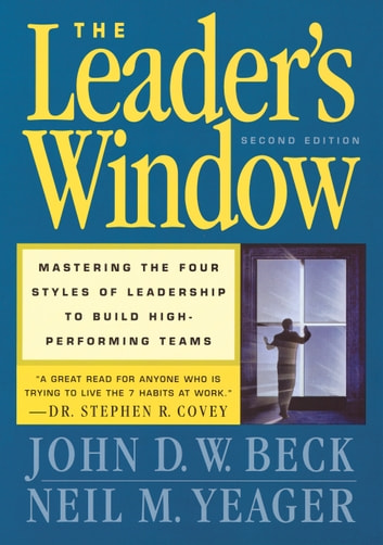 The Leader's Window - Mastering the Four Styles of Leadership to Build High-Performing Teams ebook by John D. W. Beck,Neil M. Yeager