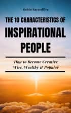 The 10 Characteristics of Inspirational People: How to Become Creative, Wise, Wealthy & Popular ebook by Robin Sacredfire