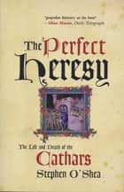 The Perfect Heresy - The Life and Death of the Cathars ebook by Stephen O'Shea