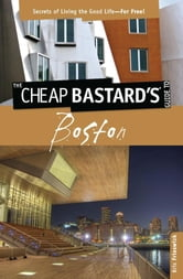 Cheap Bastard's™ Guide to Boston - Secrets of Living the Good Life--For Free! ebook by Kris Frieswick