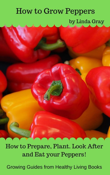 How to Grow Peppers - Growing Guides ebook by Linda Gray
