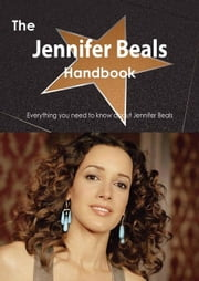 The Jennifer Beals Handbook - Everything you need to know about Jennifer Beals ebook by Smith, Emily