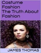 Costume Fashion: The Truth About Fashion ebook by James Thomas