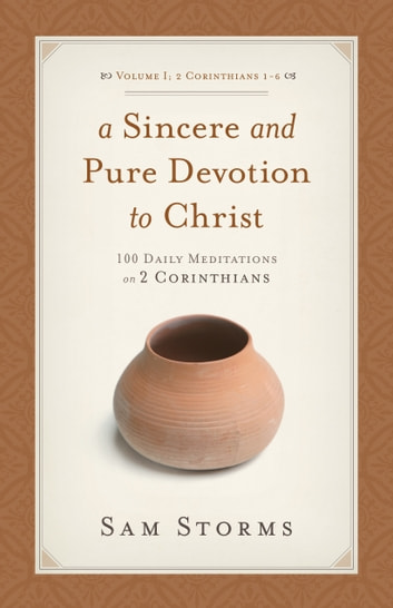 A Sincere and Pure Devotion to Christ (Vol. 1, 2 Corinthians 1-6) - 100 Daily Meditations on 2 Corinthians ebook by Sam Storms
