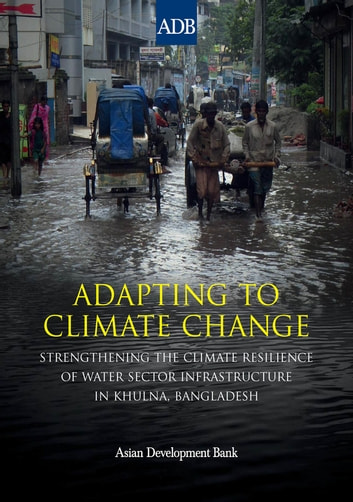 Adapting to Climate Change - Strengthening the Climate Resilience of Water Sector Infrastructure in Khulna, Bangladesh ebook by Asian Development Bank