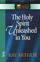 The Holy Spirit Unleashed in You - Acts ebook by Kay Arthur