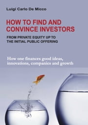 How to Find and Convince Investors - How one finances good ideas, innovations, companies and growth ebook by Luigi Carlo De Micco