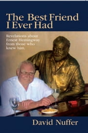The Best Friend I Ever Had - Revelations about Ernest Hemingway from those who knew him ebook by David Nuffer