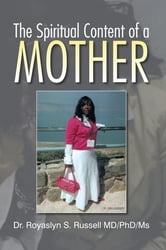 The Spiritual Content Of a Mother ebook by Dr. Royaslyn S. Russell MD/PhD/Ms