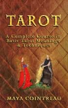 Tarot: A Complete Course in Basic Tarot Meanings & Techniques ebook by Maya Cointreau