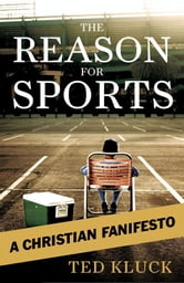 The Reason For Sports - A Christian Fanifesto ebook by Ted A. Kluck